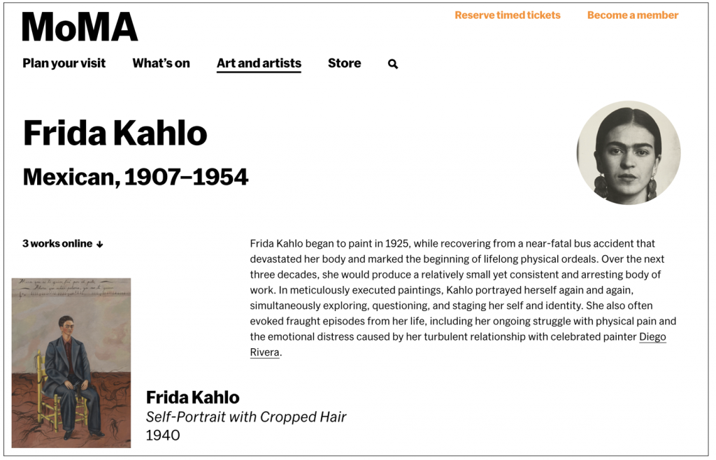 "On a white background is the name of the artist Frida Kahlo (Mexican, 1907-1954) is written in black under the MoMA logo and page navigation. There is a small black and white photo of Kahlo on the right corner. The text reads: ""Frida Kahlo began to paint in 1925 while recovering from a near-fatal bus accident that devastated her body and marked the beginning of lifelong physical ordeals. Over the next three decades, she would produce a relatively small yet consistent and arresting body of work. In meticulously executed paintings, Kahlo portrayed herself again and again, simultaneously exploring, questioning, and staging her self and identity. She also often evoked fraught episodes from her life, including her ongoing struggle with physical pain and the emotional distress caused by her turbulent relationship with celebrated painter Diego Rivera."" Below the  text is an example of one of the three works online, which is  the ""Self-portrait with Cropped Hair."""