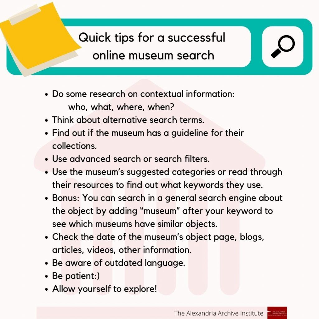 "Quick tips for a successful online museum search:  Do some research on contextual information: who, what, where, when? Think about alternative search terms. Find out if the museum has a guideline for their online collections search. Use advanced search or search filters. Use the museum's suggested categories or read through their resources to find out what keywords they use. Bonus: You can search in a general search engine about the object /artwork by adding ""museum"" after your keyword to see which museums have similar objects. Check the date of the museum's object page, blogs, articles, videos, other information. Be patient:) Allow yourself to explore!"