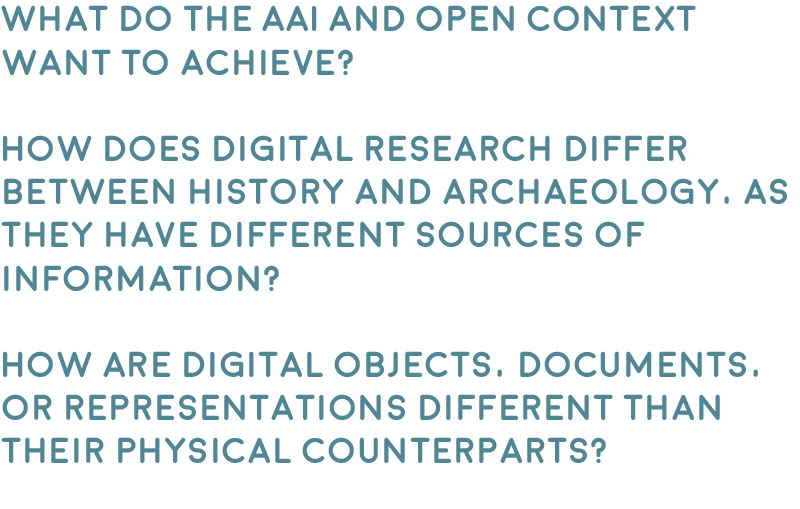 Question one. What do the AAI and Open Context want to achieve?  Question two. How does digital research differ between history and archaeology, as they have different sources of information?  Question three. How are digital objects, documents, or representations different than their physical counterparts?