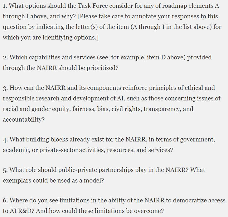 A screenshot of the six questions the NAIRR request for information asks about. These are 1. What options should the Task Force consider for any of roadmap elements A through I above, and why? [Please take care to annotate your responses to this question by indicating the letter(s) of the item (A through I in the list above) for which you are identifying options.] 2. Which capabilities and services (see, for example, item D above) provided through the NAIRR should be prioritized?  3. How can the NAIRR and its components reinforce principles of ethical and responsible research and development of AI, such as those concerning issues of racial and gender equity, fairness, bias, civil rights, transparency, and accountability?  4. What building blocks already exist for the NAIRR, in terms of government, academic, or private-sector activities, resources, and services?  5. What role should public-private partnerships play in the NAIRR? What exemplars could be used as a model?  6. Where do you see limitations in the ability of the NAIRR to democratize access to AI R&D? And how could these limitations be overcome?